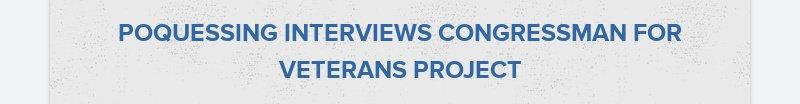 POQUESSING INTERVIEWS CONGRESSMAN FOR VETERANS PROJECT