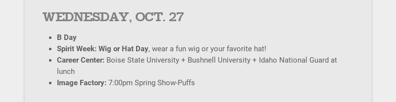 WEDNESDAY, OCT. 27 B Day Spirit Week: Wig or Hat Day, wear a fun wig or your favorite hat! Career...