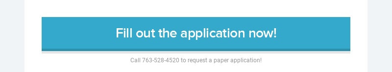 Fill out the application now! Call 763-528-4520 to request a paper application!