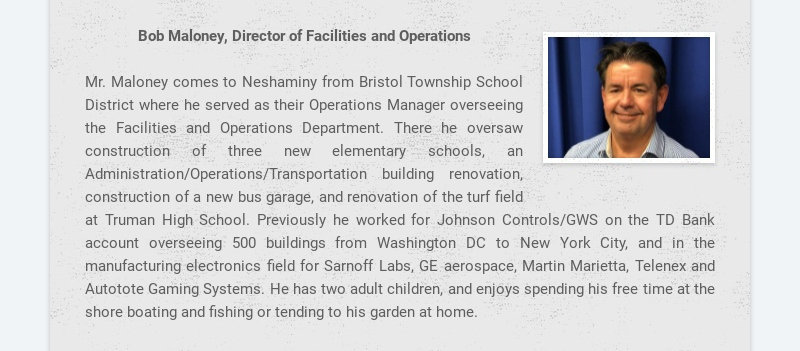 Bob Maloney, Director of Facilities and Operations Mr. Maloney comes to Neshaminy from Bristol...