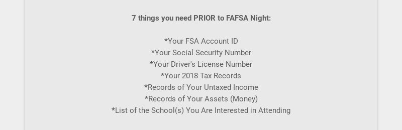 7 things you need PRIOR to FAFSA Night: *Your FSA Account ID *Your Social Security Number...