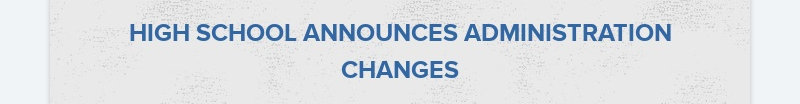 HIGH SCHOOL ANNOUNCES ADMINISTRATION CHANGES