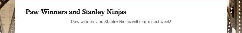 Paw Winners and Stanley Ninjas Paw winners and Stanley Ninjas will return next week!