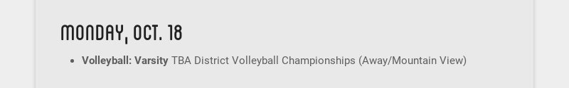 monday, oct. 18 Volleyball: Varsity TBA District Volleyball Championships (Away/Mountain View)