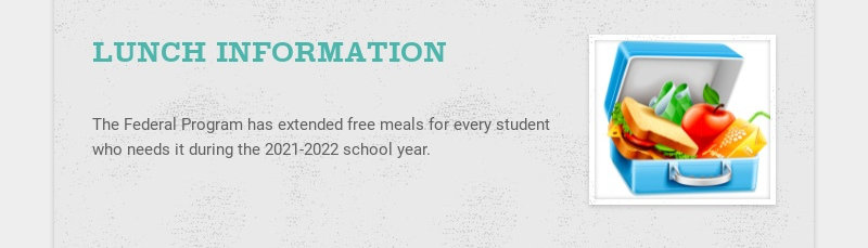 LUNCH INFORMATION The Federal Program has extended free meals for every student who needs it...