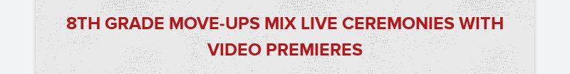 8TH GRADE MOVE-UPS MIX LIVE CEREMONIES WITH VIDEO PREMIERES