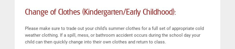 Change of Clothes (Kindergarten/Early Childhood): Please make sure to trade out your child's...