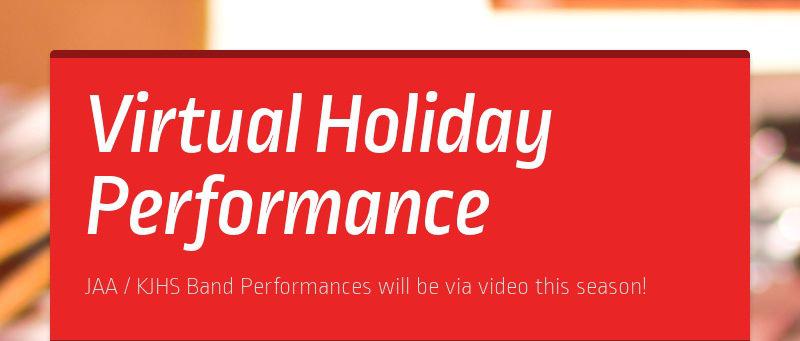 Virtual Holiday Performance JAA / KJHS Band Performances will be via video this season!
