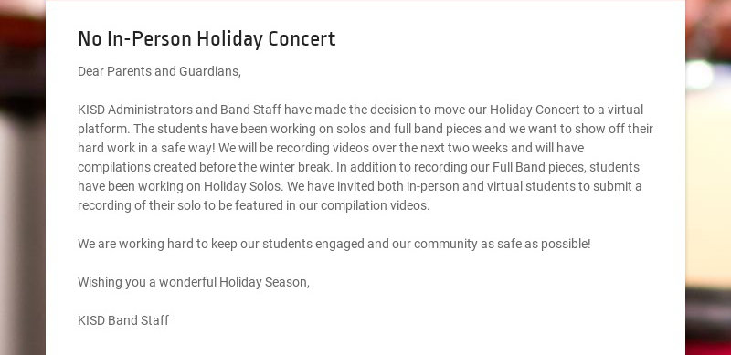 No In-Person Holiday Concert Dear Parents and Guardians, KISD Administrators and Band Staff have...