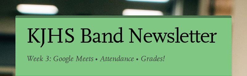 KJHS Band Newsletter Week 3: Google Meets • Attendance • Grades!