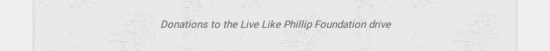 Donations to the Live Like Phillip Foundation drive