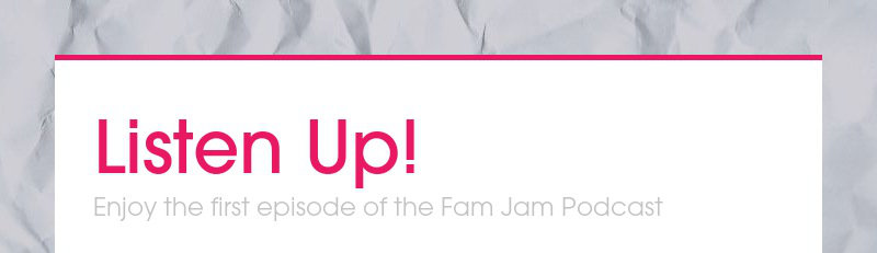 Listen Up!Enjoy the first episode of the Fam Jam Podcast