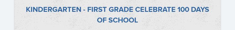 KINDERGARTEN - FIRST GRADE CELEBRATE 100 DAYS OF SCHOOL