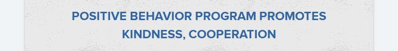 POSITIVE BEHAVIOR PROGRAM PROMOTES KINDNESS, COOPERATION