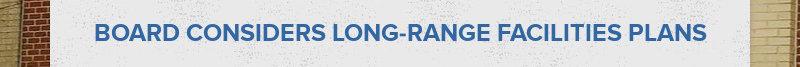 BOARD CONSIDERS LONG-RANGE FACILITIES PLANS