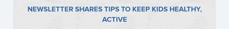 NEWSLETTER SHARES TIPS TO KEEP KIDS HEALTHY, ACTIVE