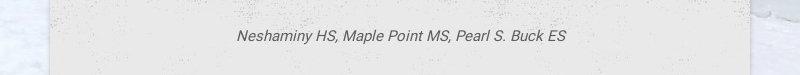 Neshaminy HS, Maple Point MS, Pearl S. Buck ES