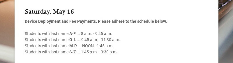 Saturday, May 16 Device Deployment and Fee Payments. Please adhere to the schedule below....