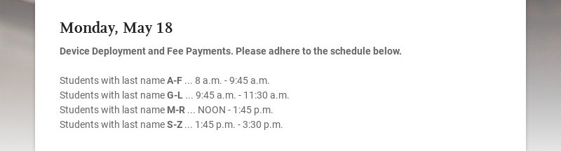 Monday, May 18 Device Deployment and Fee Payments. Please adhere to the schedule below....