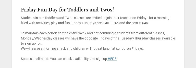 Friday Fun Day for Toddlers and Twos! Students in our Toddlers and Twos classes are invited to...