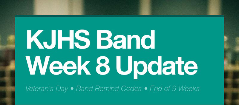 KJHS Band Week 8 Update Veteran's Day • Band Remind Codes • End of 9 Weeks