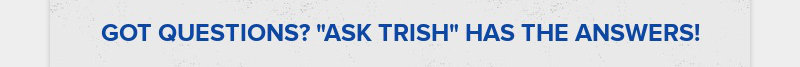 """GOT QUESTIONS? """"ASK TRISH"""" HAS THE ANSWERS!"""