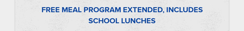 FREE MEAL PROGRAM EXTENDED, INCLUDES SCHOOL LUNCHES