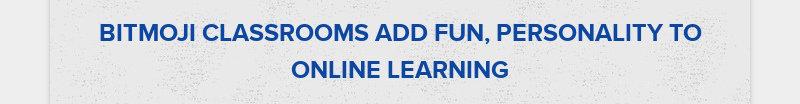 BITMOJI CLASSROOMS ADD FUN, PERSONALITY TO ONLINE LEARNING