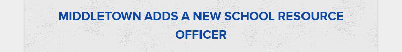 MIDDLETOWN ADDS A NEW SCHOOL RESOURCE OFFICER