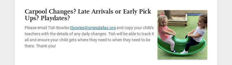 Carpool Changes? Late Arrivals or Early Pick Ups? Playdates? Please email Tish Bowles...