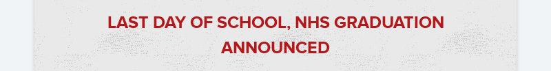 LAST DAY OF SCHOOL, NHS GRADUATION ANNOUNCED