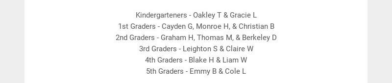 Kindergarteners - Oakley T & Gracie L 1st Graders - Cayden G, Monroe H, & Christian B 2nd Graders...
