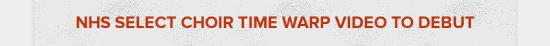 NHS SELECT CHOIR TIME WARP VIDEO TO DEBUT