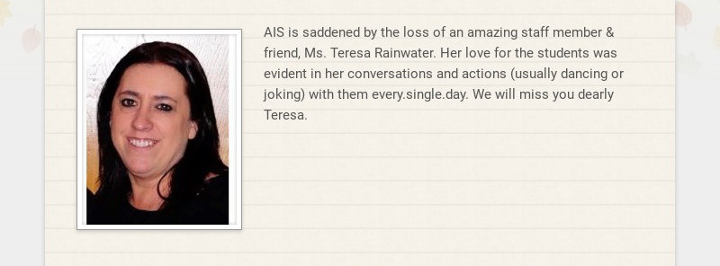 AIS is saddened by the loss of an amazing staff member & friend, Ms. Teresa Rainwater. Her love...