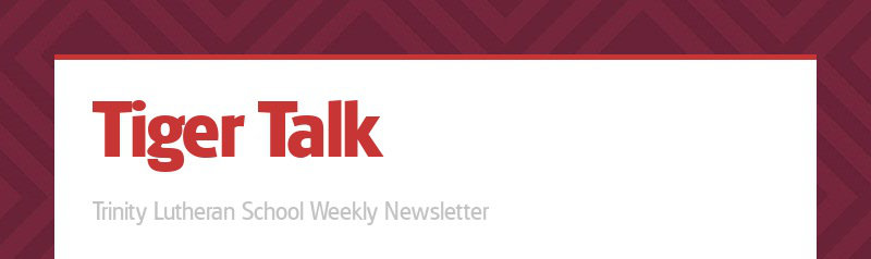 Tiger Talk Trinity Lutheran School Weekly Newsletter