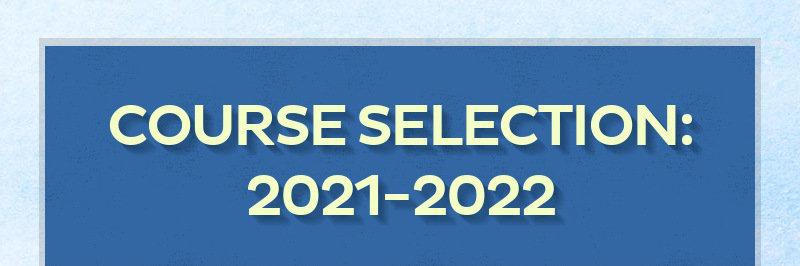 COURSE SELECTION: 2021-2022