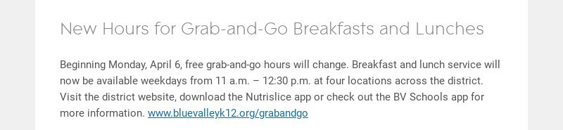 New Hours for Grab-and-Go Breakfasts and Lunches Beginning Monday, April 6, free grab-and-go...