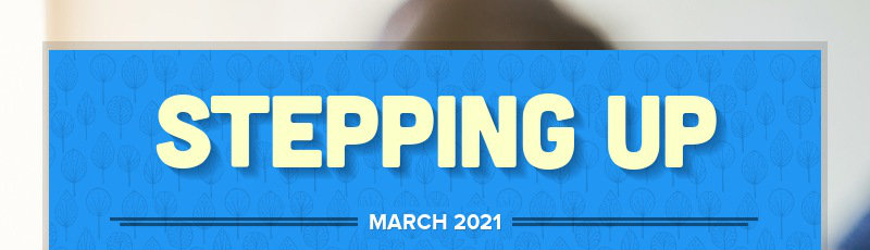 STEPPING UP                                                 MARCH 2021