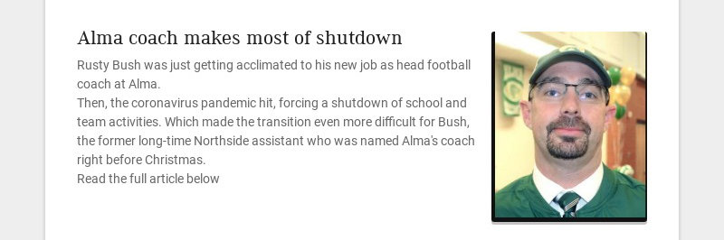 Alma coach makes most of shutdown Rusty Bush was just getting acclimated to his new job as head...