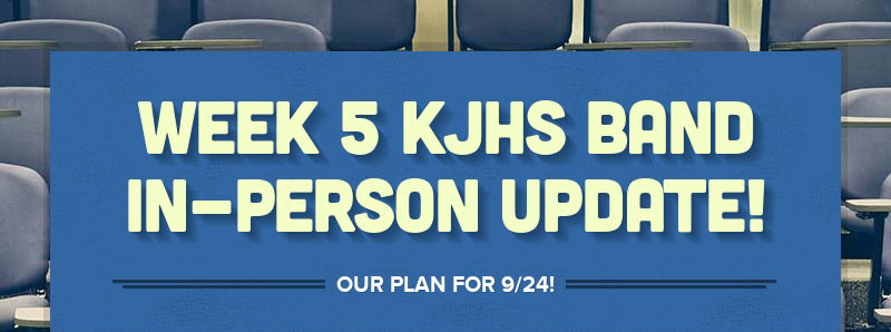 WEEK 5 KJHS BAND IN-PERSON UPDATE! OUR PLAN FOR 9/24!