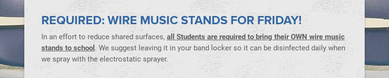 REQUIRED: WIRE MUSIC STANDS FOR FRIDAY! In an effort to reduce shared surfaces, all Students are...