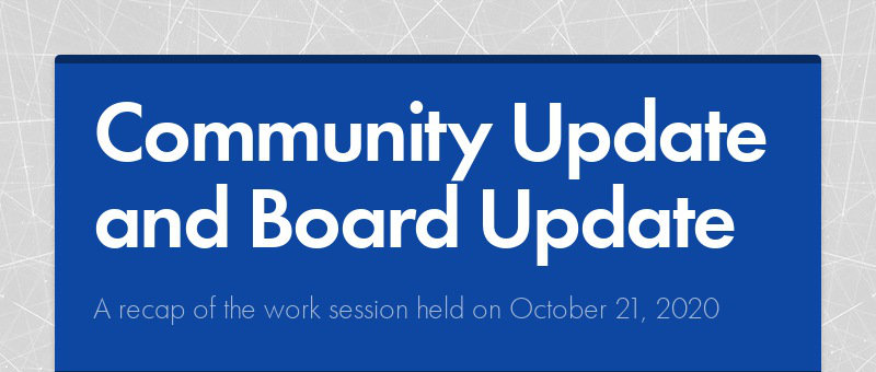 Community Update and Board Update A recap of the work session held on October 21, 2020