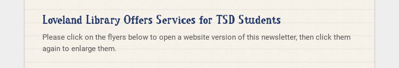 Loveland Library Offers Services for TSD Students Please click on the flyers below to open a...