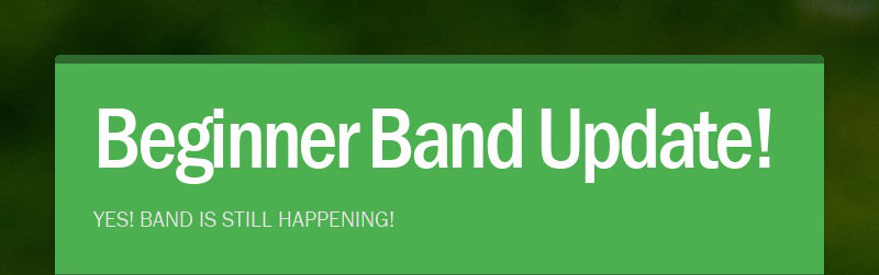Beginner Band Update! YES! BAND IS STILL HAPPENING!