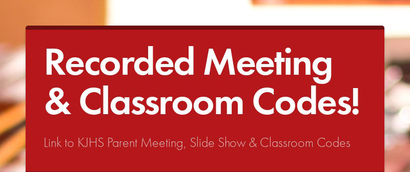Recorded Meeting & Classroom Codes! Link to KJHS Parent Meeting, Slide Show & Classroom Codes