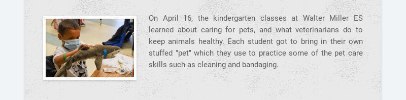 On April 16, the kindergarten classes at Walter Miller ES learned about caring for pets, and what...