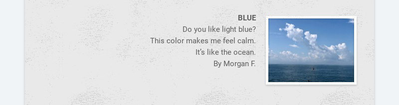 BLUE Do you like light blue? This color makes me feel calm. It's like the ocean. By Morgan F.