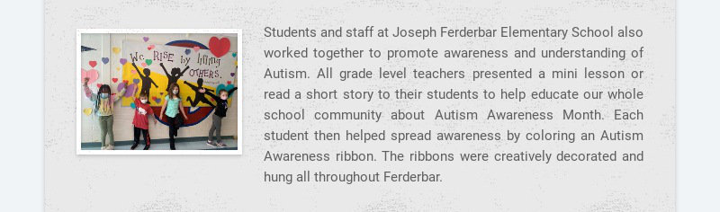 Students and staff at Joseph Ferderbar Elementary School also worked together to promote...