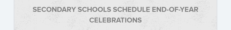 SECONDARY SCHOOLS SCHEDULE END-OF-YEAR CELEBRATIONS