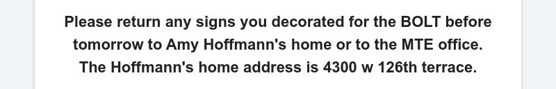 Please return any signs you decorated for the BOLT before tomorrow to Amy Hoffmann's home or to...